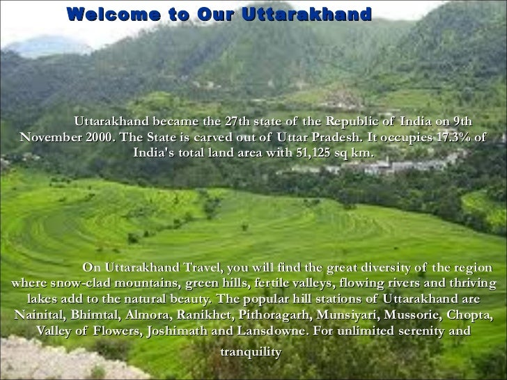 Uttarakhand became the 27th state of the Republic of India on 9th November 2000. The State is carved out of Uttar Pradesh....