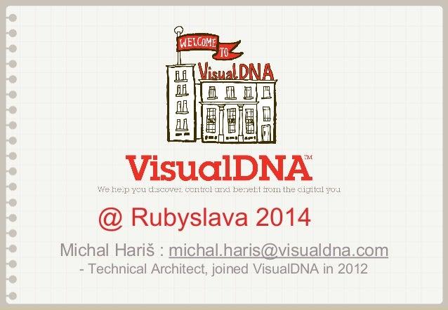 @ Rubyslava 2014 Michal Hariš : michal.haris@visualdna.com - Technical Architect, joined VisualDNA in 2012