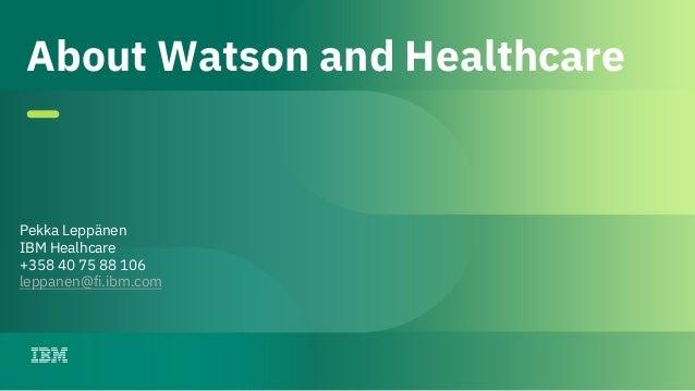 1 © IBM 2018 Pekka Leppänen IBM Healhcare +358 40 75 88 106 leppanen@fi.ibm.com About Watson and Healthcare
