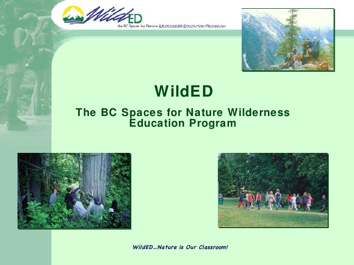 WildED The BC Spaces for Nature Wilderness Education Program WildED…Nature is Our Classroom!