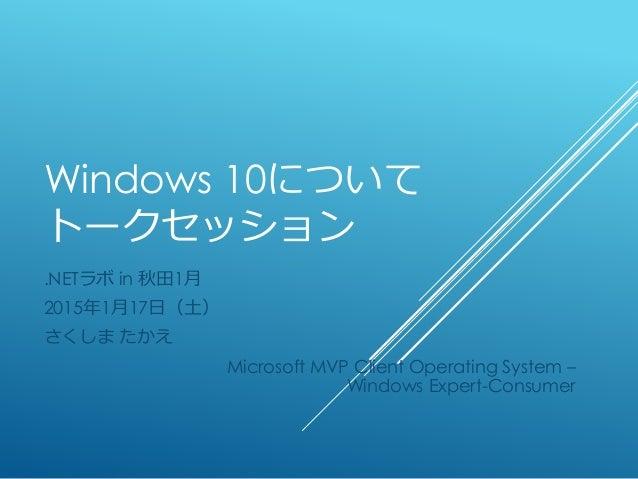 Windows 10について トークセッション .NETラボ in 秋田1月 2015年1月17日(土) さくしま たかえ Microsoft MVP Client Operating System – Windows Expert-Consu...