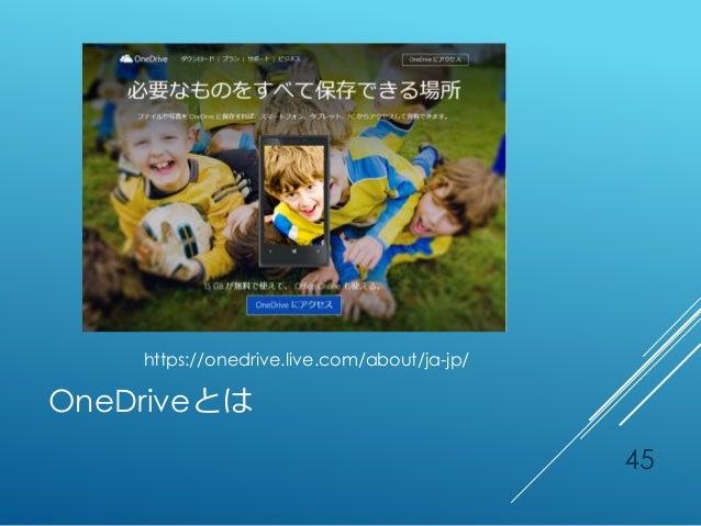 OneDriveとは https://onedrive.live.com/about/ja-jp/ 45