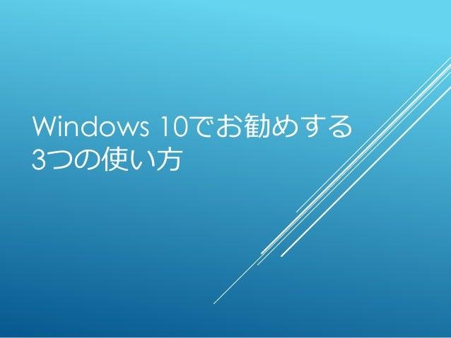 Windows 10でお勧めする 3つの使い方