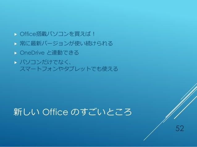 新しい Office のすごいところ  Office搭載パソコンを買えば!  常に最新バージョンが使い続けられる  OneDrive と連動できる  パソコンだけでなく、 スマートフォンやタブレットでも使える 52