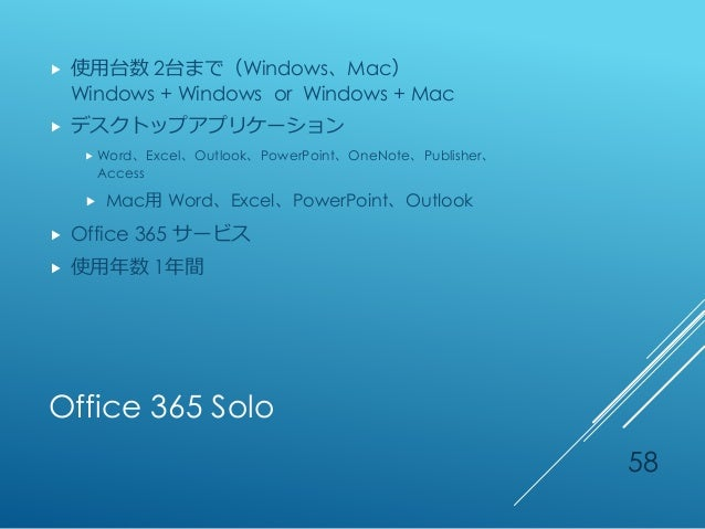 Office 365 Solo  使用台数 2台まで(Windows、Mac) Windows + Windows or Windows + Mac  デスクトップアプリケーション  Word、Excel、Outlook、PowerPoi...