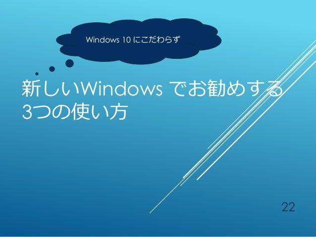 新しいWindows でお勧めする 3つの使い方 22 Windows 10 にこだわらず
