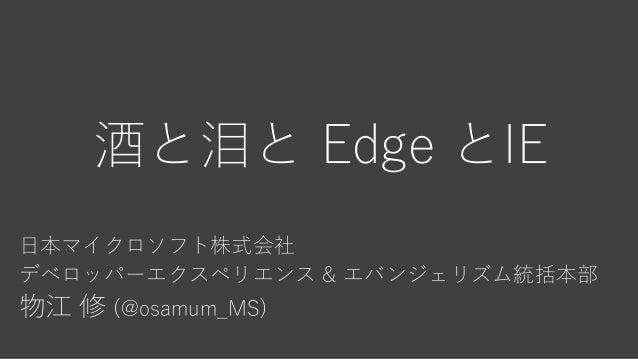 酒と泪と Edge とIE 日本マイクロソフト株式会社 デベロッパーエクスペリエンス & エバンジェリズム統括本部 物江 修 (@osamum_MS)