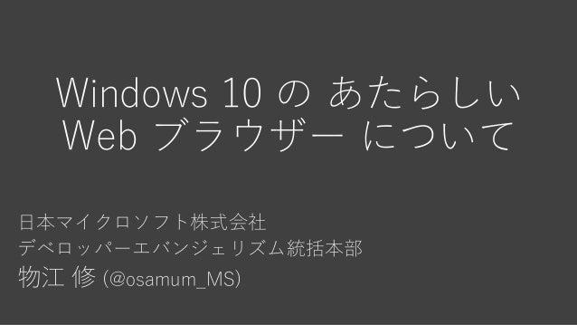 Windows 10 の あたらしい Web ブラウザー について 日本マイクロソフト株式会社 デベロッパーエバンジェリズム統括本部 物江 修 (@osamum_MS)