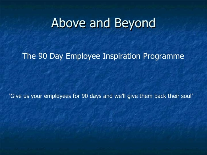 Above and Beyond ' Give us your employees for 90 days and we'll give them back their soul' The 90 Day Employee Inspiration...