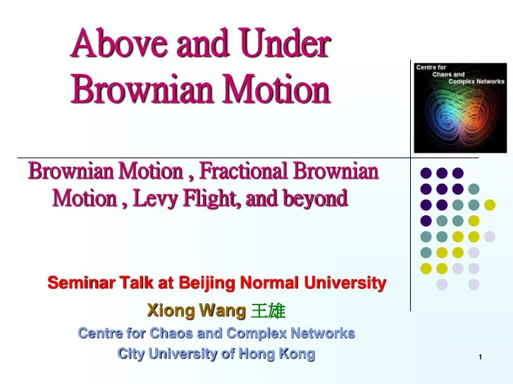 Above and Under    Brownian MotionBrownian Motion , Fractional Brownian  Motion , Levy Flight, and beyond  Seminar Talk at...