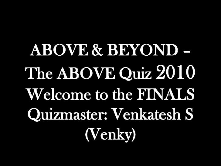 ABOVE & BEYOND –The ABOVE Quiz 2010Welcome to the FINALSQuizmaster: Venkatesh S       (Venky)