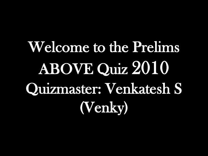 Welcome to the Prelims ABOVE Quiz 2010Quizmaster: Venkatesh S       (Venky)