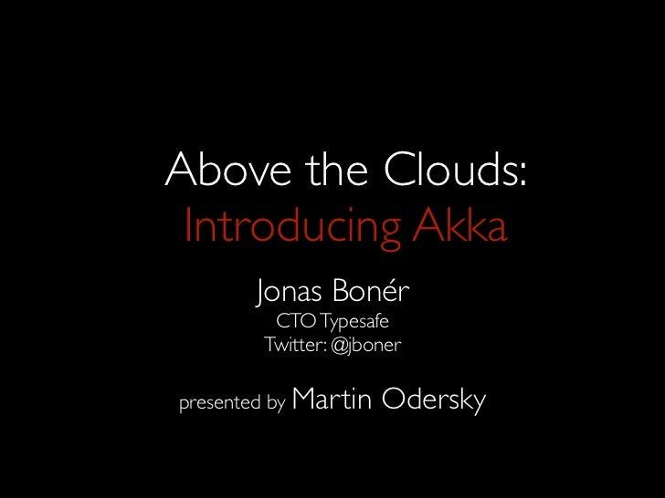 Above the Clouds: Introducing Akka       Jonas Bonér         CTO Typesafe        Twitter: @jbonerpresented by Martin   Ode...