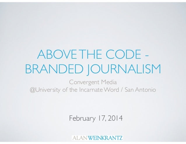 ABOVE THE CODE - 	  BRANDED JOURNALISM Convergent Media	  @University of the Incarnate Word / San Antonio  February 17, 20...