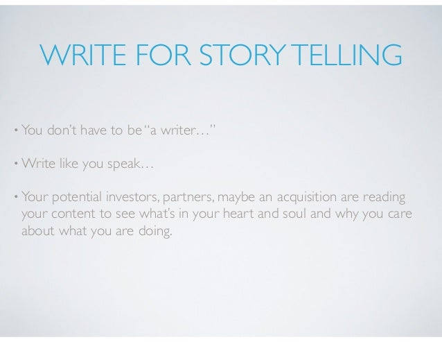 """WRITE FOR STORYTELLING •You don't have to be """"a writer…"""" •Write like you speak… •Your potential investors, partners, maybe..."""