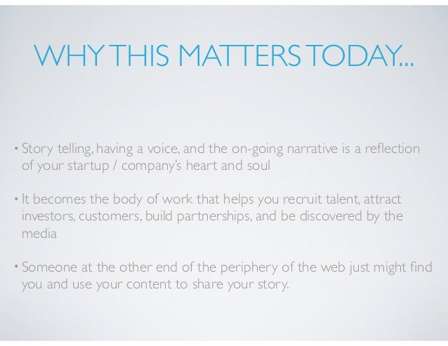 WHYTHIS MATTERSTODAY... •Story telling, having a voice, and the on-going narrative is a reflection of your startup / compan...