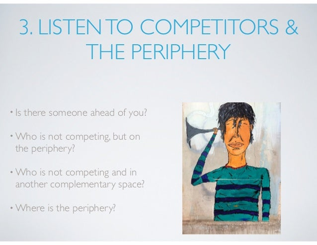 3. LISTENTO COMPETITORS & THE PERIPHERY •Is there someone ahead of you? •Who is not competing, but on the periphery? •Who ...