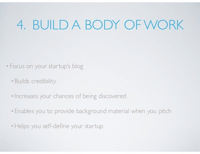 4. BUILD A BODY OF WORK •Focus on your startup's blog •Builds credibility •Increases your chances of being discovered •Ena...