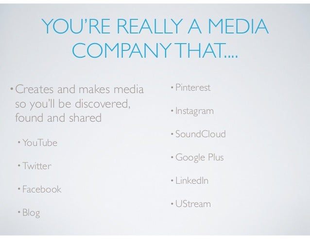 YOU'RE REALLY A MEDIA COMPANYTHAT.... •Creates and makes media so you'll be discovered, found and shared •YouTube •Twitter...