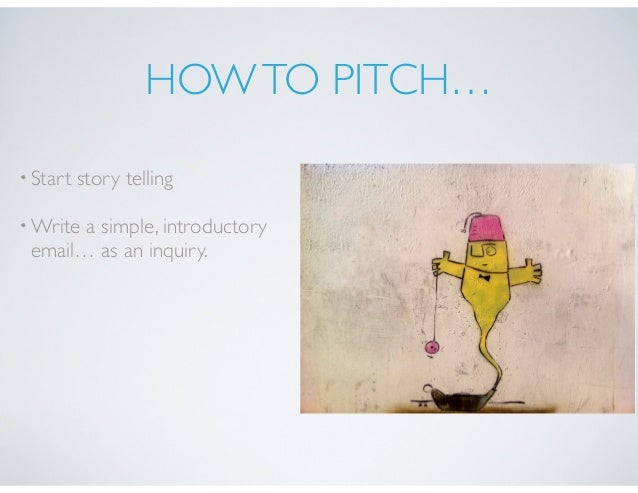 HOWTO PITCH… •Start story telling •Write a simple, introductory email… as an inquiry.