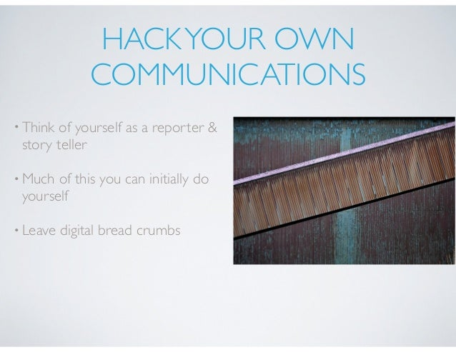 HACKYOUR OWN COMMUNICATIONS •Think of yourself as a reporter & story teller •Much of this you can initially do yourself •L...