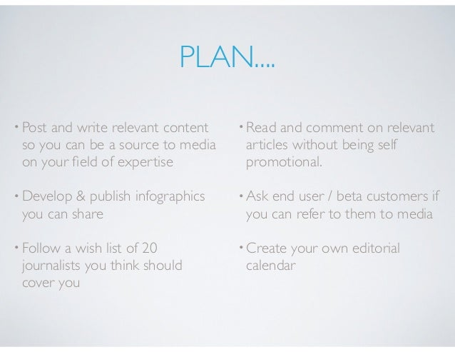 PLAN.... •Post and write relevant content so you can be a source to media on your field of expertise •Develop & publish inf...