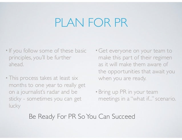 PLAN FOR PR •If you follow some of these basic principles, you'll be further ahead. •This process takes at least six month...