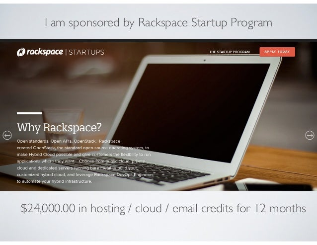 $24,000.00 in hosting / cloud / email credits for 12 months I am sponsored by Rackspace Startup Program