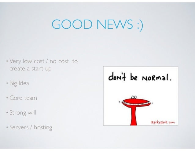 GOOD NEWS :) •Very low cost / no cost to create a start-up •Big Idea •Core team •Strong will •Servers / hosting