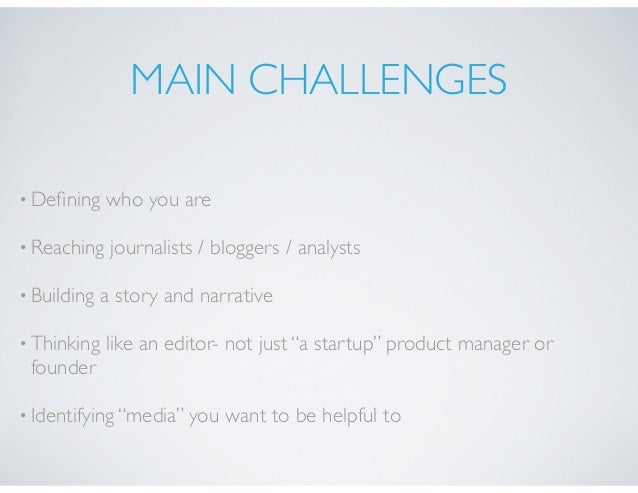 MAIN CHALLENGES •Defining who you are •Reaching journalists / bloggers / analysts •Building a story and narrative •Thinking...