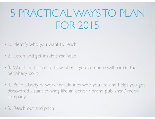 5 PRACTICAL WAYSTO PLAN FOR 2015 •1. Identify who you want to reach •2. Listen and get inside their head •3. Watch and lis...