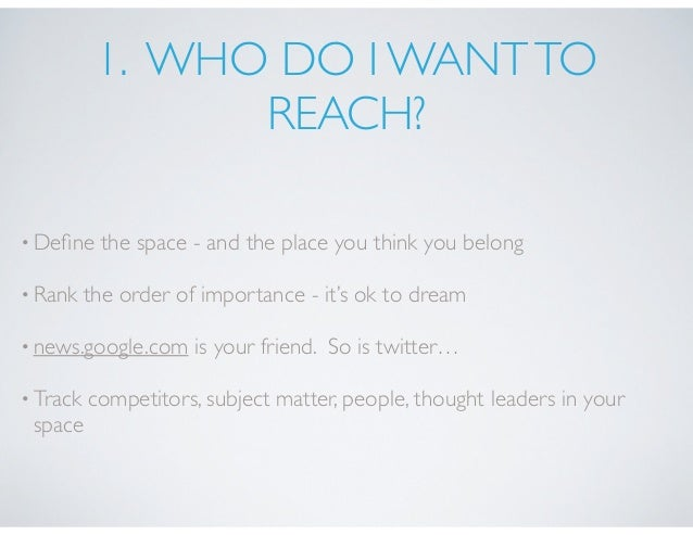 1. WHO DO I WANTTO REACH? •Define the space - and the place you think you belong •Rank the order of importance - it's ok to...