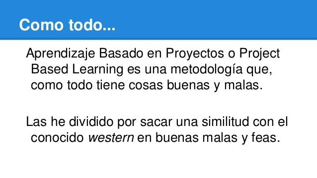 Como todo... Aprendizaje Basado en Proyectos o Project Based Learning es una metodología que, como todo tiene cosas buenas...