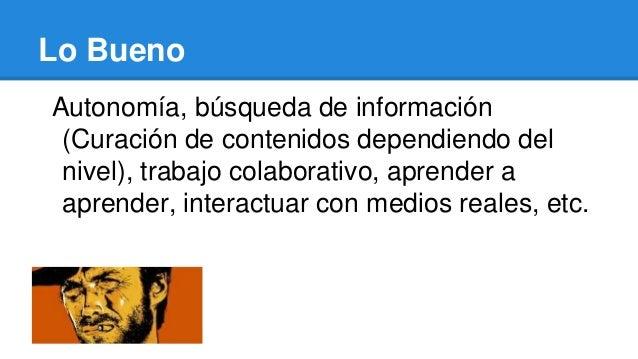 Lo Bueno Autonomía, búsqueda de información (Curación de contenidos dependiendo del nivel), trabajo colaborativo, aprender...