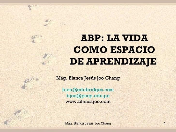 ABP:  LA VIDA COMO ESPACIO DE APRENDIZAJE  Mag. Blanca Jesús Joo Chang [email_address] [email_address] www.blancajoo.com