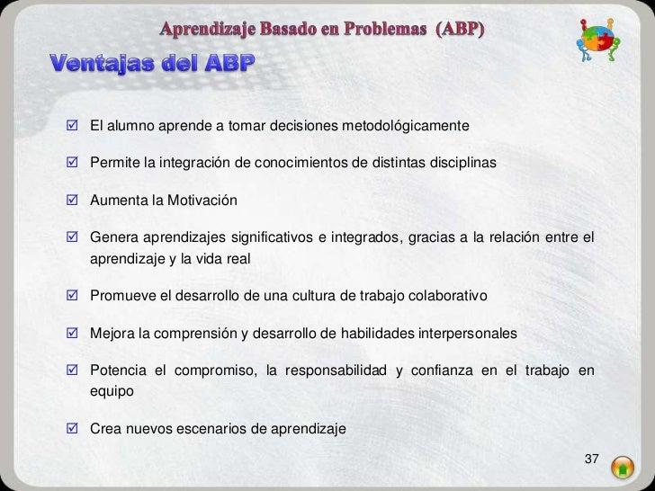  El alumno aprende a tomar decisiones metodológicamente Permite la integración de conocimientos de distintas disciplinas...
