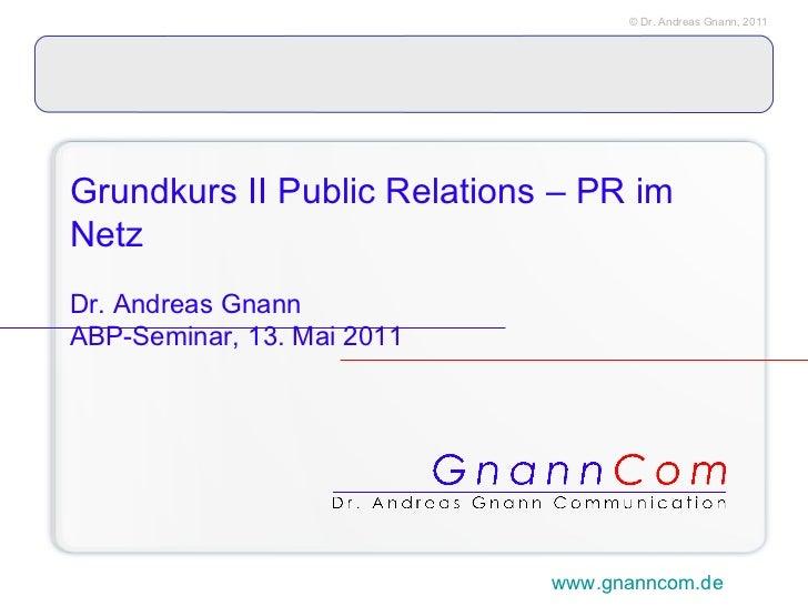 Grundkurs II Public Relations – PR im Netz   Dr. Andreas Gnann ABP-Seminar, 13. Mai 2011 www.gnanncom.de
