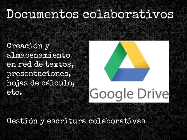 Documentos colaborativos Creación y almacenamiento en red de textos, presentaciones, hojas de cálculo, etc. Gestión y escr...