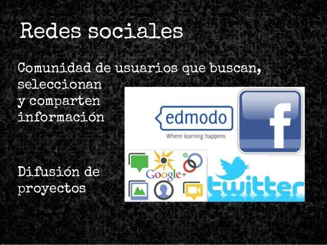 Comunidad de usuarios que buscan, seleccionan y comparten información Difusión de proyectos Redes sociales