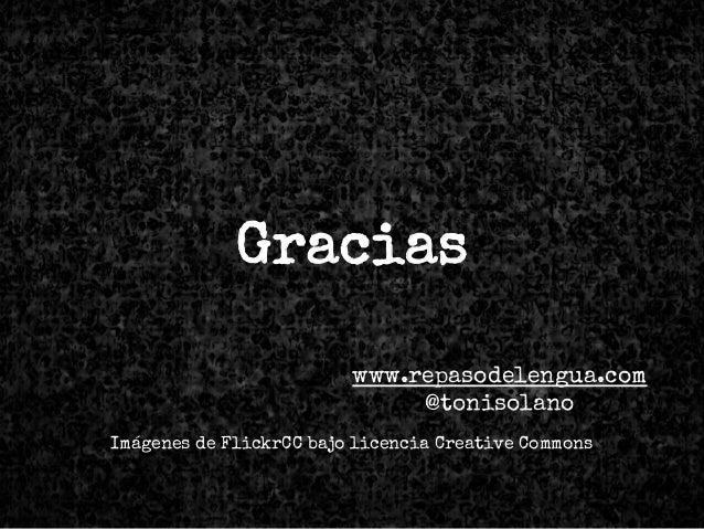 Gracias www.repasodelengua.com @tonisolano Imágenes de FlickrCC bajo licencia Creative Commons