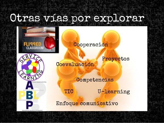 Otras vías por explorar Enfoque comunicativo Cooperación Proyectos Coevaluación TIC U-learning Competencias