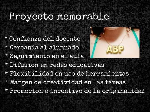 Proyecto memorable * Confianza del docente * Cercanía al alumnado * Seguimiento en el aula * Difusión en redes educativas ...