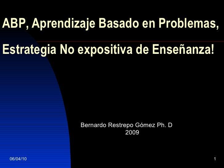 A BP , Aprendizaje Basado en Problemas, Estrategia No expositiva de Enseñanza! Bernardo Restrepo Gómez  Ph. D 2009 06/04/10