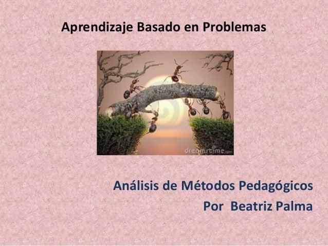 Aprendizaje Basado en Problemas Análisis de Métodos Pedagógicos Por Beatriz Palma