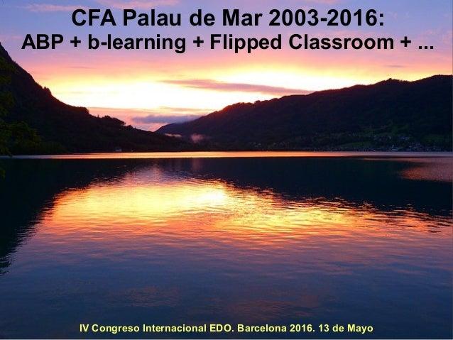CFA Palau de Mar 2003-2016: ABP + b-learning + Flipped Classroom + ... IV Congreso Internacional EDO. Barcelona 2016. 13 d...