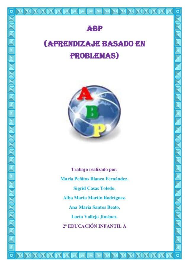 Abp(aprendizaje basado enproblemas)Trabajo realizado por:María Peñitas Blanco Fernández.Sigrid Casas Toledo.Alba María Mar...