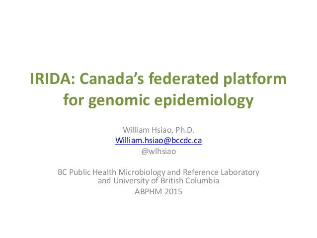 IRIDA: Canada's federated platform for genomic epidemiology William Hsiao, Ph.D. William.hsiao@bccdc.ca @wlhsiao BC Public...