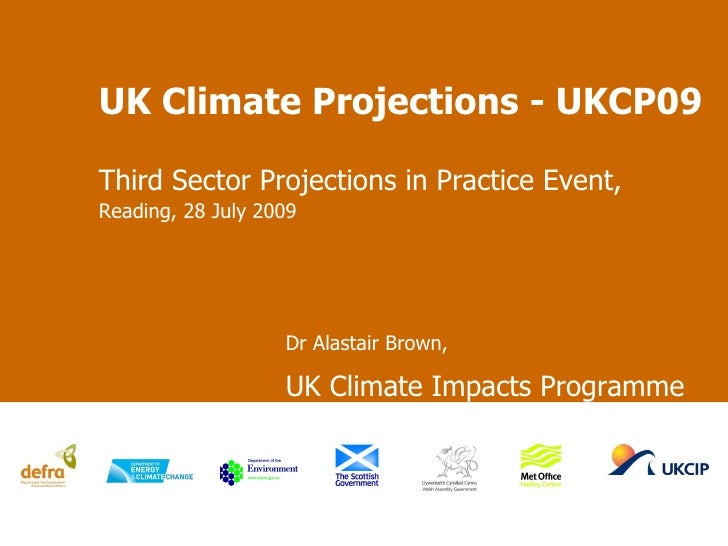 UK Climate Projections - UKCP09 Third Sector Projections in Practice Event,  Reading, 28  July  2009  Dr Alastair Brown,  ...
