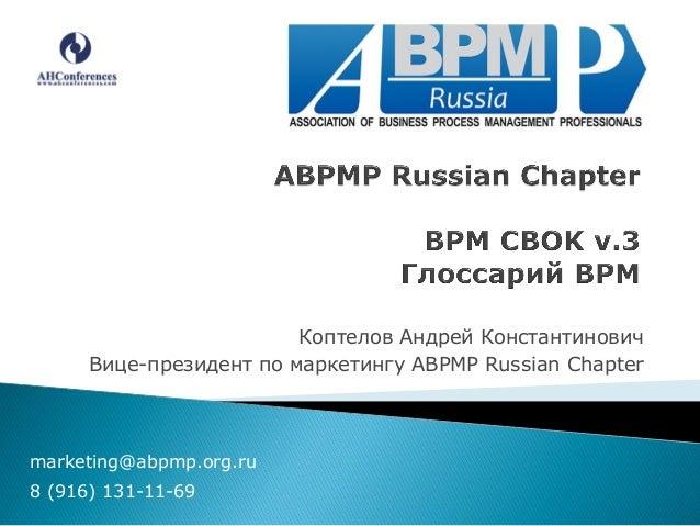Коптелов Андрей Константинович Вице-президент по маркетингу ABPMP Russian Chapter  marketing@abpmp.org.ru 8 (916) 131-11-6...