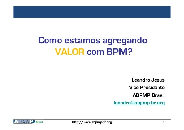 1http://www.abpmp-br.org Como estamos agregando VALOR com BPM? Leandro Jesus Vice Presidente ABPMP Brasil leandro@abpmp-br...